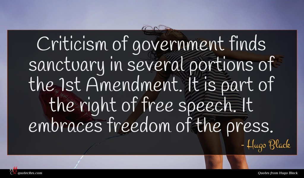 Criticism of government finds sanctuary in several portions of the 1st Amendment. It is part of the right of free speech. It embraces freedom of the press.