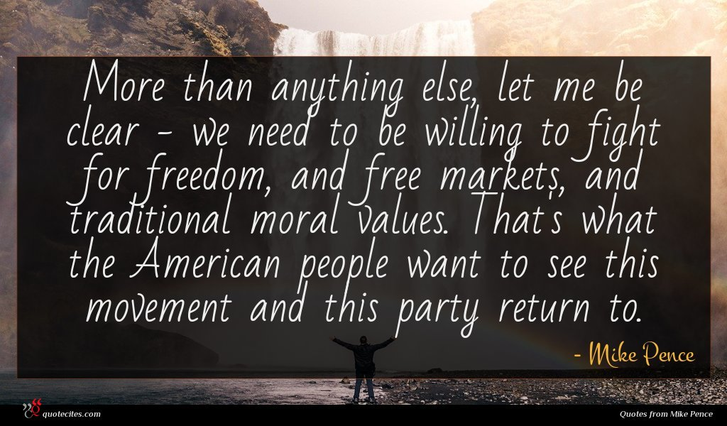 More than anything else, let me be clear - we need to be willing to fight for freedom, and free markets, and traditional moral values. That's what the American people want to see this movement and this party return to.