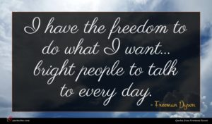 Freeman Dyson quote : I have the freedom ...