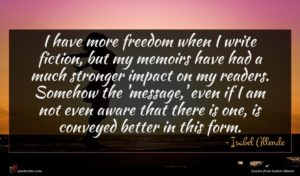Isabel Allende quote : I have more freedom ...
