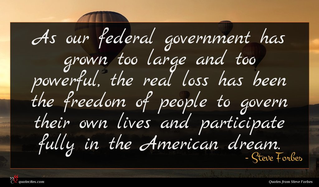 As our federal government has grown too large and too powerful, the real loss has been the freedom of people to govern their own lives and participate fully in the American dream.
