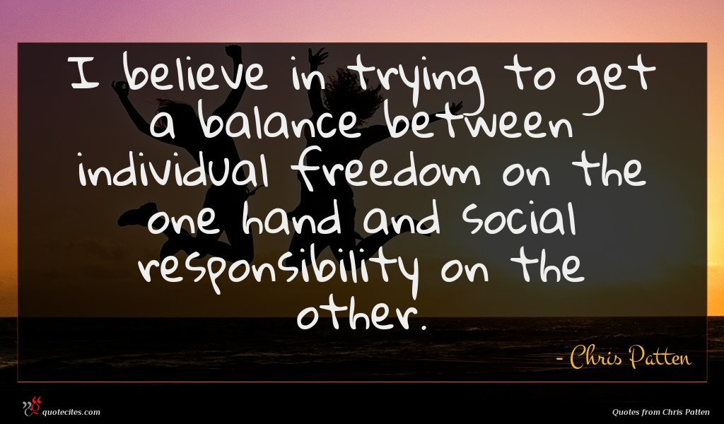 I believe in trying to get a balance between individual freedom on the one hand and social responsibility on the other.