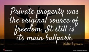 Walter Lippmann quote : Private property was the ...