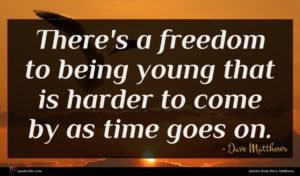 Dave Matthews quote : There's a freedom to ...