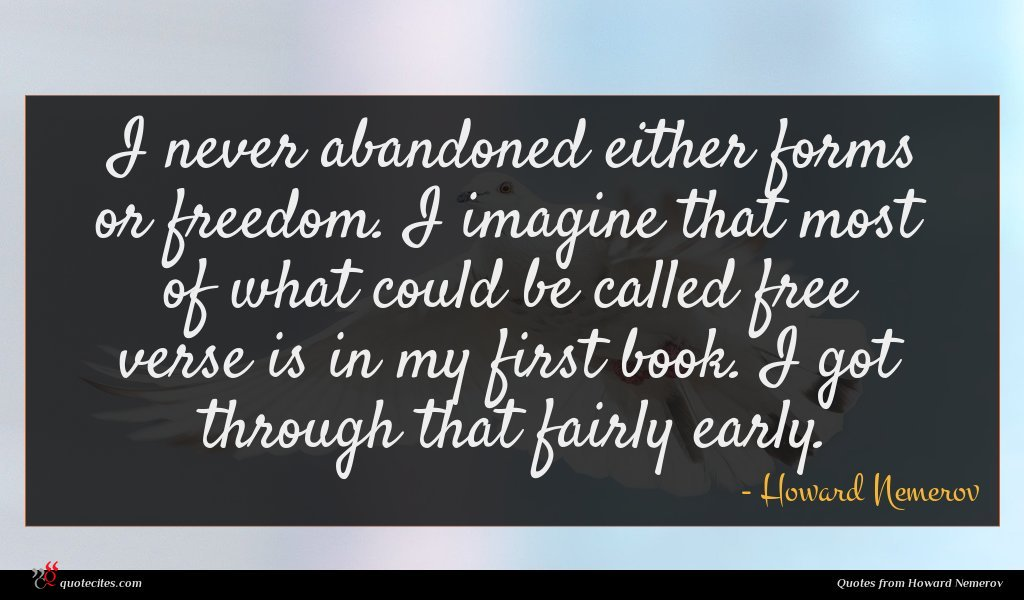 I never abandoned either forms or freedom. I imagine that most of what could be called free verse is in my first book. I got through that fairly early.