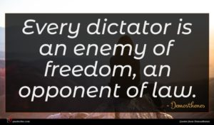 Demosthenes quote : Every dictator is an ...