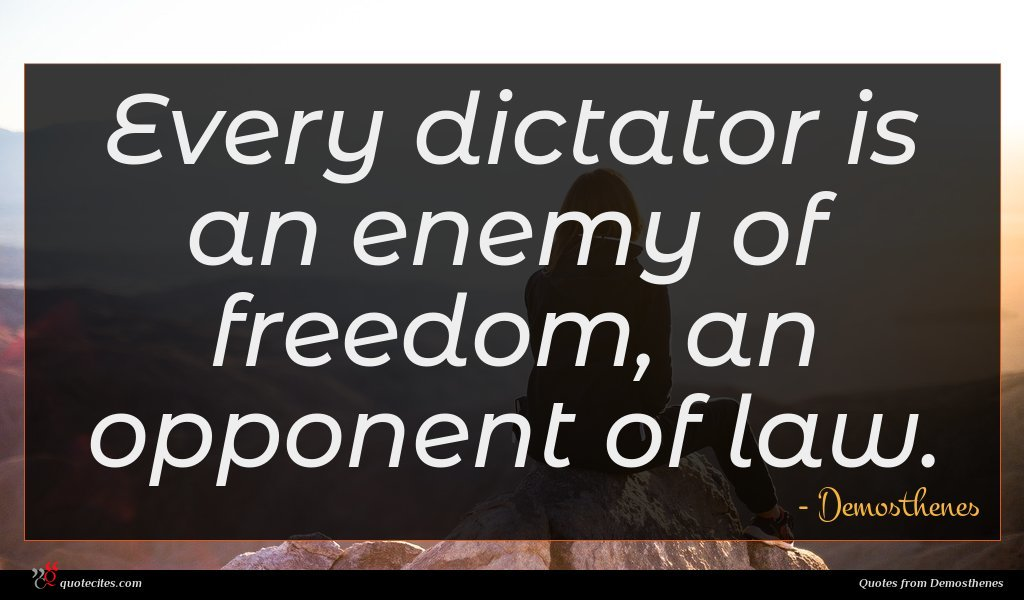 Every dictator is an enemy of freedom, an opponent of law.