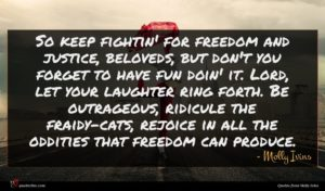 Molly Ivins quote : So keep fightin' for ...