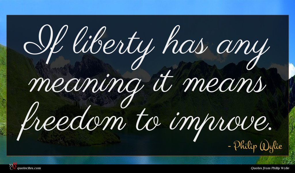 If liberty has any meaning it means freedom to improve.