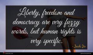 Joichi Ito quote : Liberty freedom and democracy ...