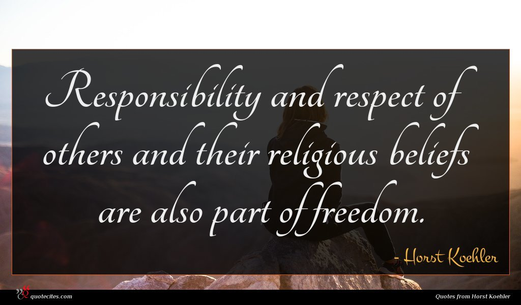 Responsibility and respect of others and their religious beliefs are also part of freedom.