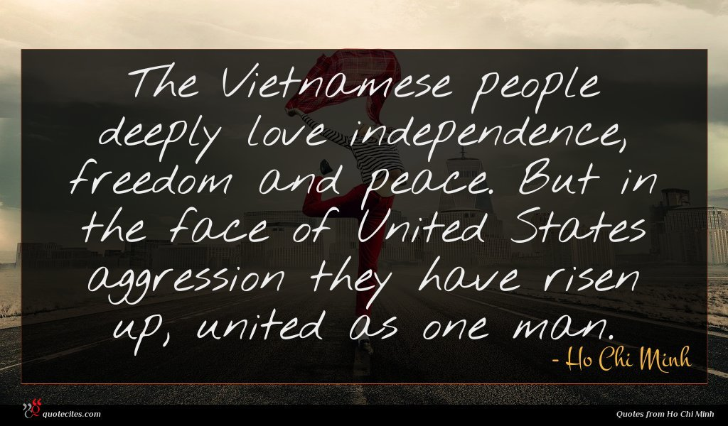The Vietnamese people deeply love independence, freedom and peace. But in the face of United States aggression they have risen up, united as one man.