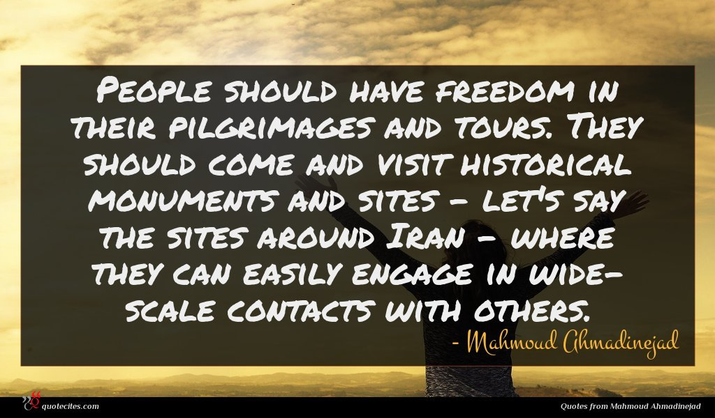People should have freedom in their pilgrimages and tours. They should come and visit historical monuments and sites - let's say the sites around Iran - where they can easily engage in wide- scale contacts with others.