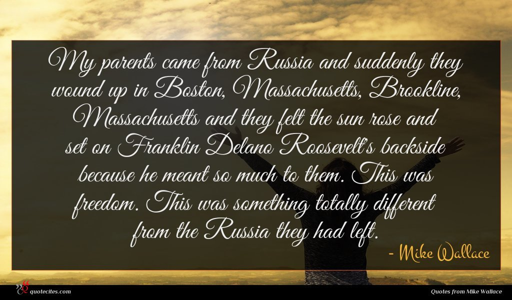 My parents came from Russia and suddenly they wound up in Boston, Massachusetts, Brookline, Massachusetts and they felt the sun rose and set on Franklin Delano Roosevelt's backside because he meant so much to them. This was freedom. This was something totally different from the Russia they had left.