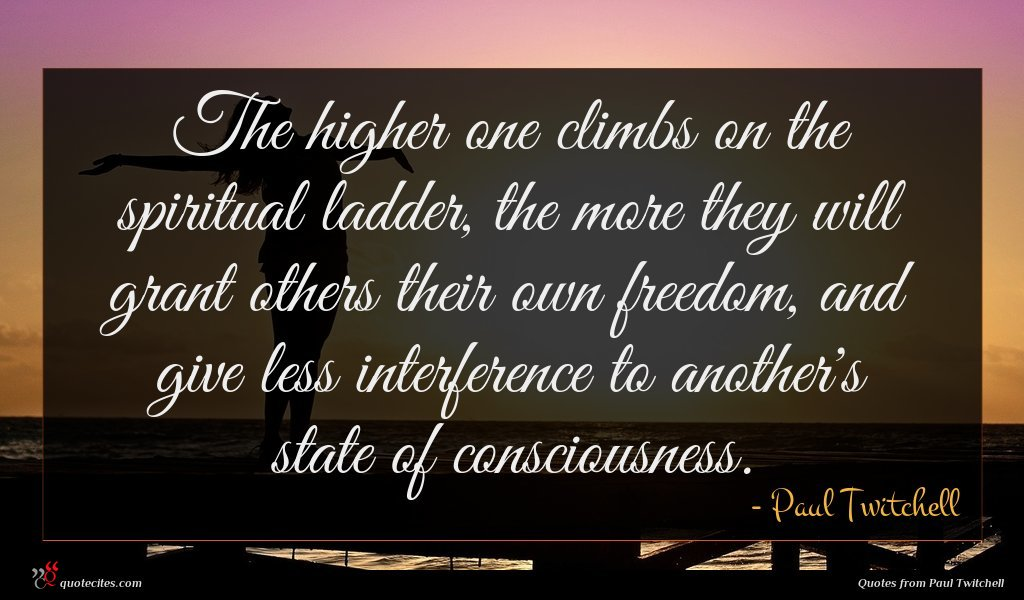 The higher one climbs on the spiritual ladder, the more they will grant others their own freedom, and give less interference to another's state of consciousness.