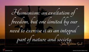 John Ralston Saul quote : Humanism an exaltation of ...