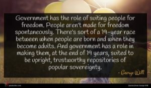 George Will quote : Government has the role ...