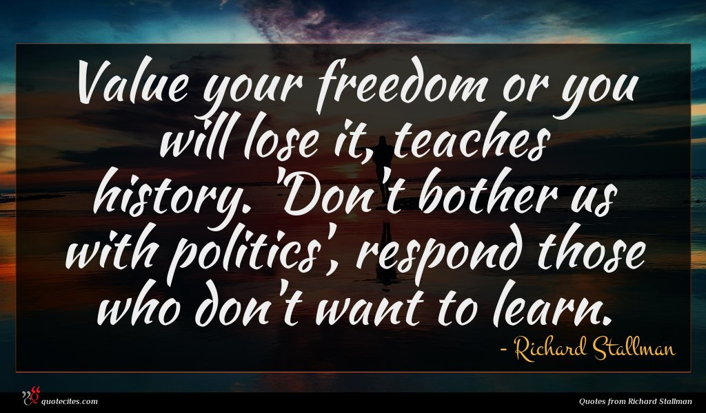 Value your freedom or you will lose it, teaches history. 'Don't bother us with politics', respond those who don't want to learn.