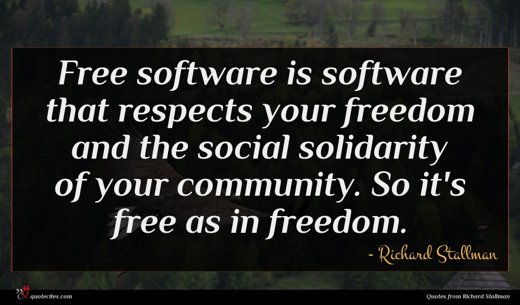 Free software is software that respects your freedom and the social solidarity of your community. So it's free as in freedom.