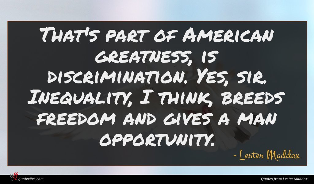 That's part of American greatness, is discrimination. Yes, sir. Inequality, I think, breeds freedom and gives a man opportunity.
