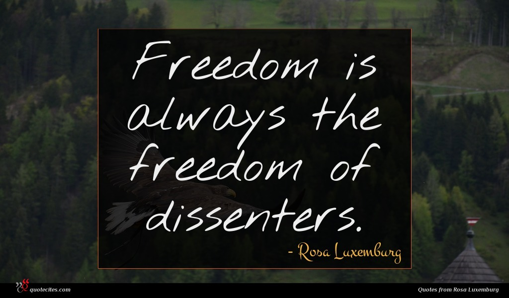 Freedom is always the freedom of dissenters.