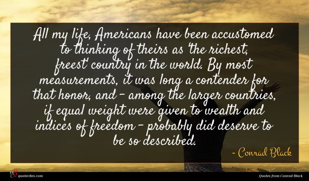 All my life, Americans have been accustomed to thinking of theirs as 'the richest, freest' country in the world. By most measurements, it was long a contender for that honor, and - among the larger countries, if equal weight were given to wealth and indices of freedom - probably did deserve to be so described.