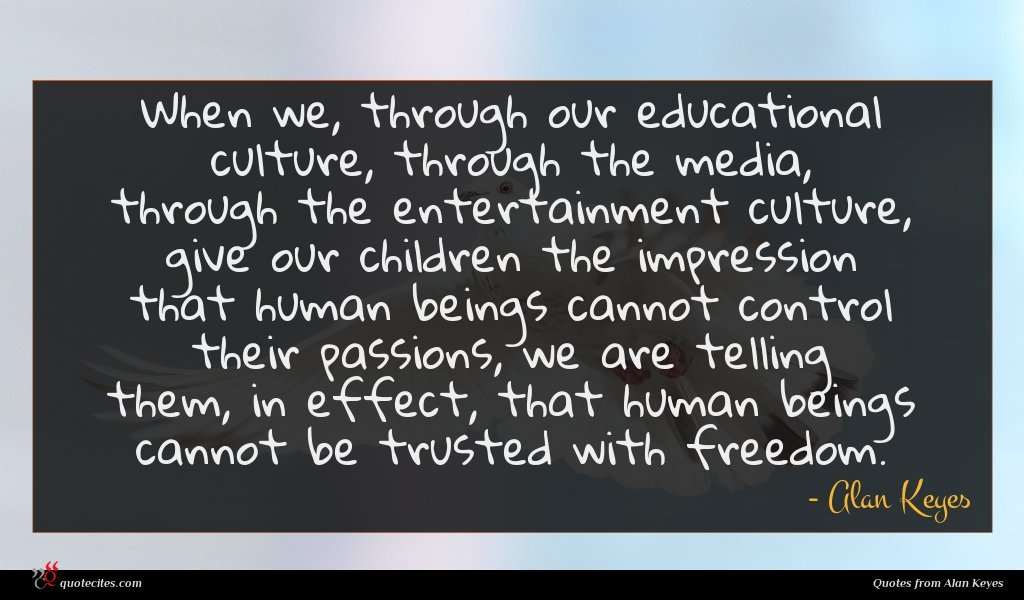 When we, through our educational culture, through the media, through the entertainment culture, give our children the impression that human beings cannot control their passions, we are telling them, in effect, that human beings cannot be trusted with freedom.