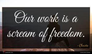 Christo quote : Our work is a ...