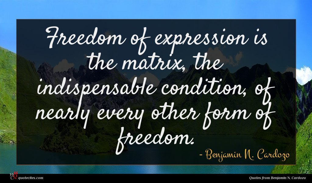 Freedom of expression is the matrix, the indispensable condition, of nearly every other form of freedom.
