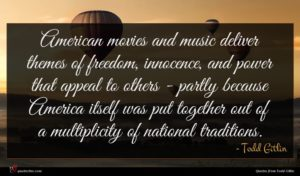 Todd Gitlin quote : American movies and music ...