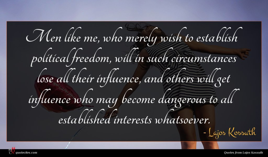 Men like me, who merely wish to establish political freedom, will in such circumstances lose all their influence, and others will get influence who may become dangerous to all established interests whatsoever.