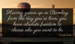 Freida Pinto quote : Having grown up in ...