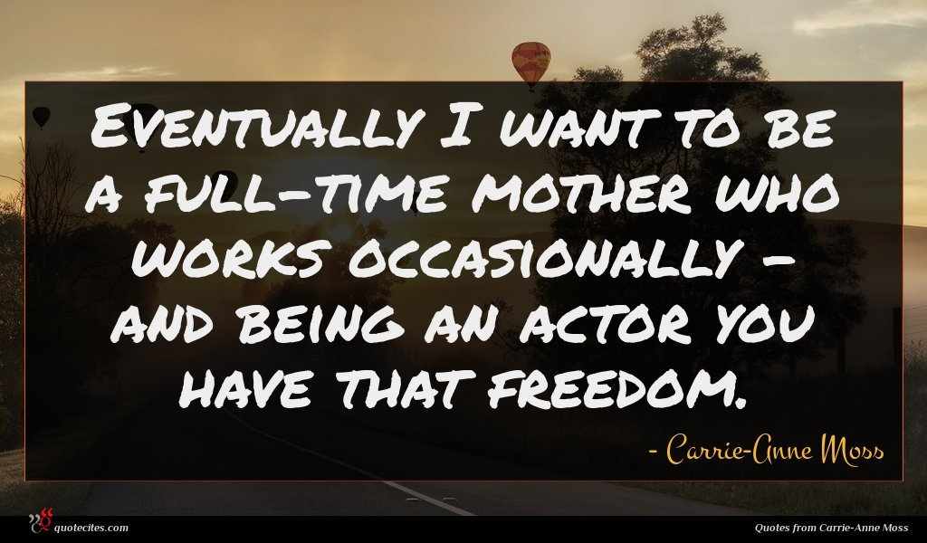 Eventually I want to be a full-time mother who works occasionally - and being an actor you have that freedom.