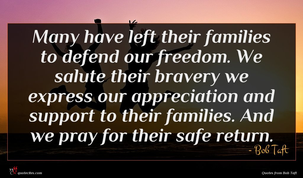 Many have left their families to defend our freedom. We salute their bravery we express our appreciation and support to their families. And we pray for their safe return.