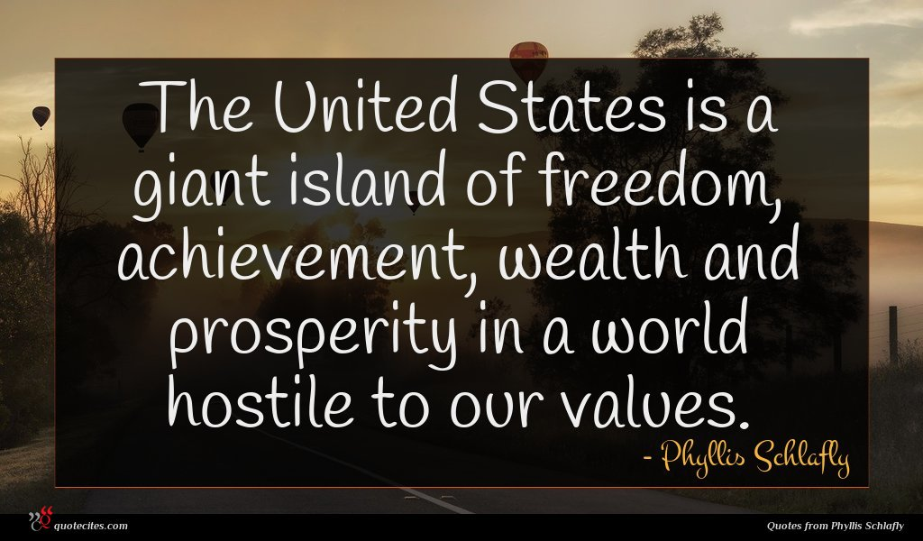 The United States is a giant island of freedom, achievement, wealth and prosperity in a world hostile to our values.