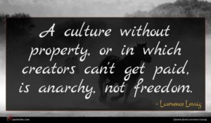 Lawrence Lessig quote : A culture without property ...