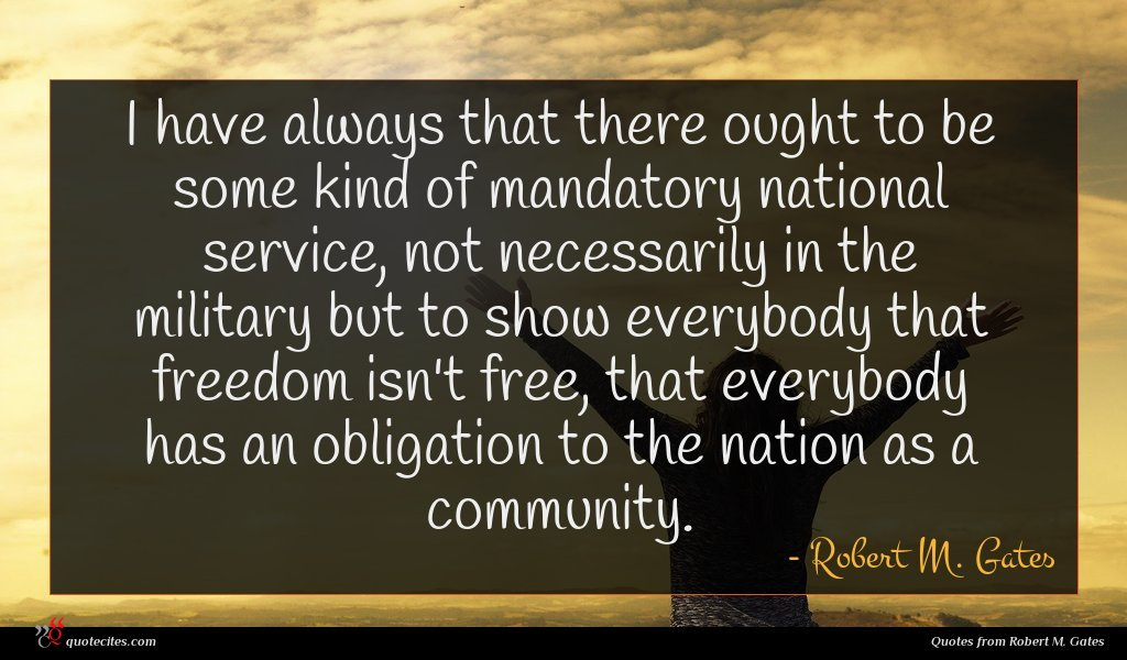 I have always that there ought to be some kind of mandatory national service, not necessarily in the military but to show everybody that freedom isn't free, that everybody has an obligation to the nation as a community.