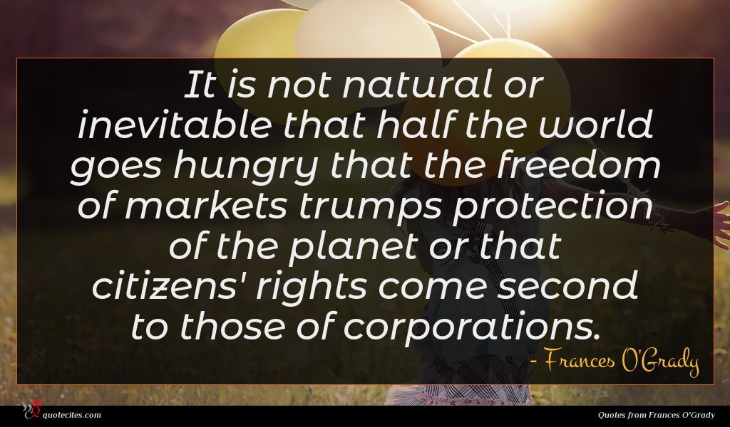 It is not natural or inevitable that half the world goes hungry that the freedom of markets trumps protection of the planet or that citizens' rights come second to those of corporations.