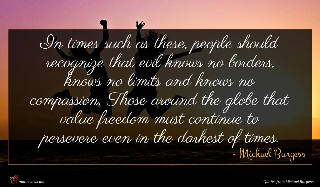 In times such as these, people should recognize that evil knows no borders, knows no limits and knows no compassion. Those around the globe that value freedom must continue to persevere even in the darkest of times.