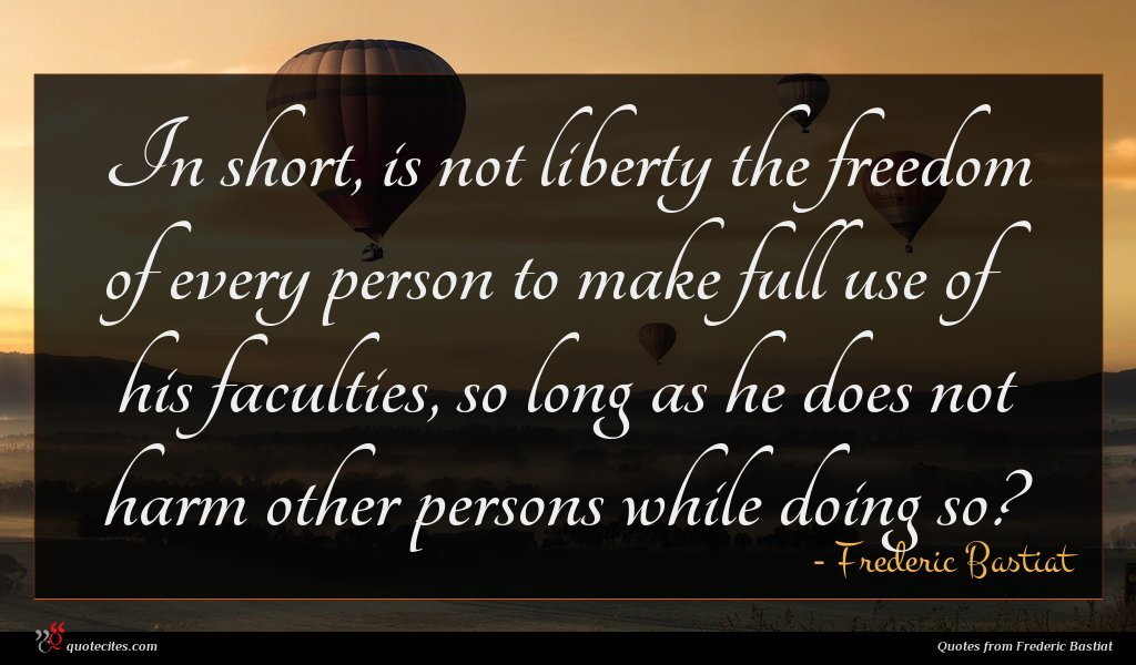 In short, is not liberty the freedom of every person to make full use of his faculties, so long as he does not harm other persons while doing so?