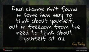 Guy Finley quote : Real change isn't found ...