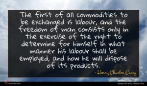 Henry Charles Carey quote : The first of all ...