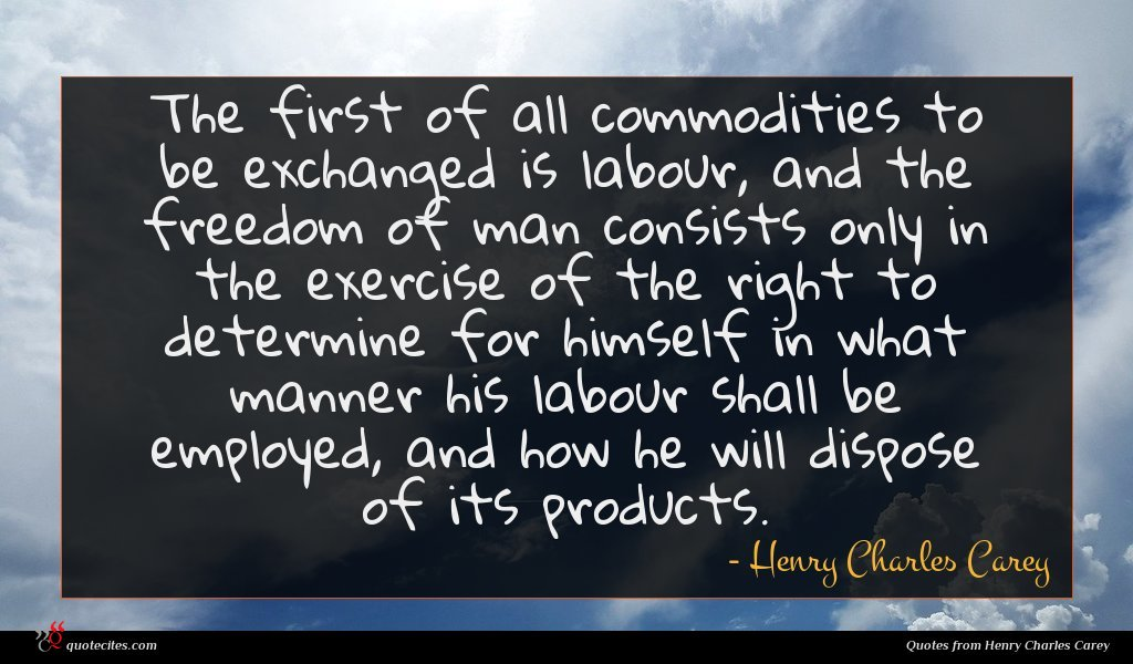 The first of all commodities to be exchanged is labour, and the freedom of man consists only in the exercise of the right to determine for himself in what manner his labour shall be employed, and how he will dispose of its products.
