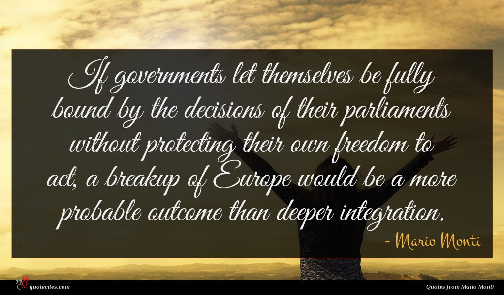 If governments let themselves be fully bound by the decisions of their parliaments without protecting their own freedom to act, a breakup of Europe would be a more probable outcome than deeper integration.