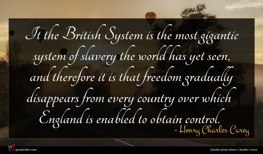 It the British System is the most gigantic system of slavery the world has yet seen, and therefore it is that freedom gradually disappears from every country over which England is enabled to obtain control.
