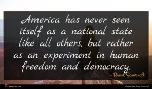Brent Scowcroft quote : America has never seen ...