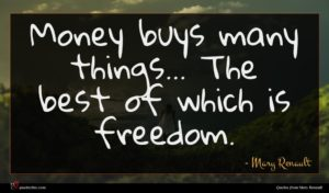 Mary Renault quote : Money buys many things ...