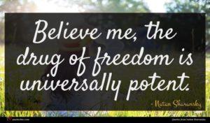Natan Sharansky quote : Believe me the drug ...