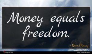 Kevin O'Leary quote : Money equals freedom ...