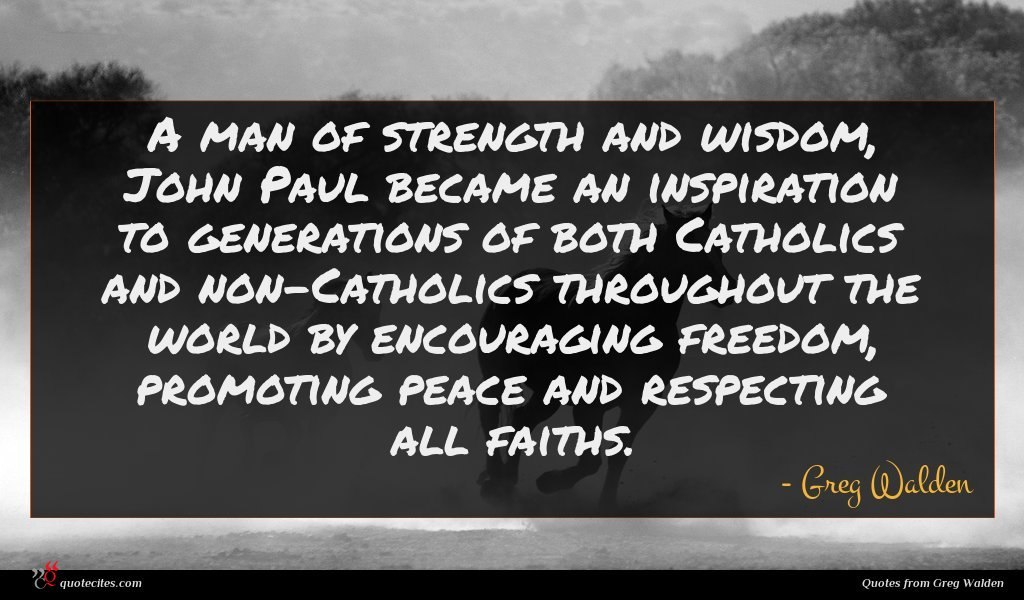 A man of strength and wisdom, John Paul became an inspiration to generations of both Catholics and non-Catholics throughout the world by encouraging freedom, promoting peace and respecting all faiths.